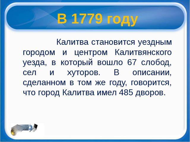 В 1779 году Калитва становится уездным городом и центром Калитвянского уезда,...