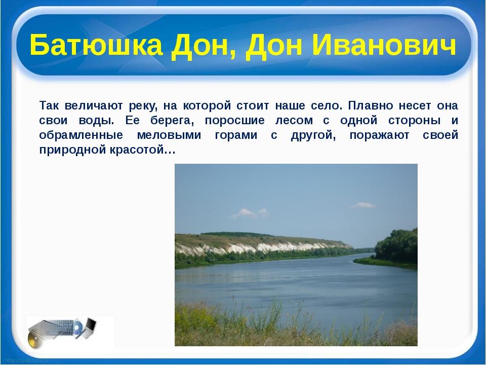 Батюшка Дон, Дон Иванович Так величают реку, на которой стоит наше село. Плав...