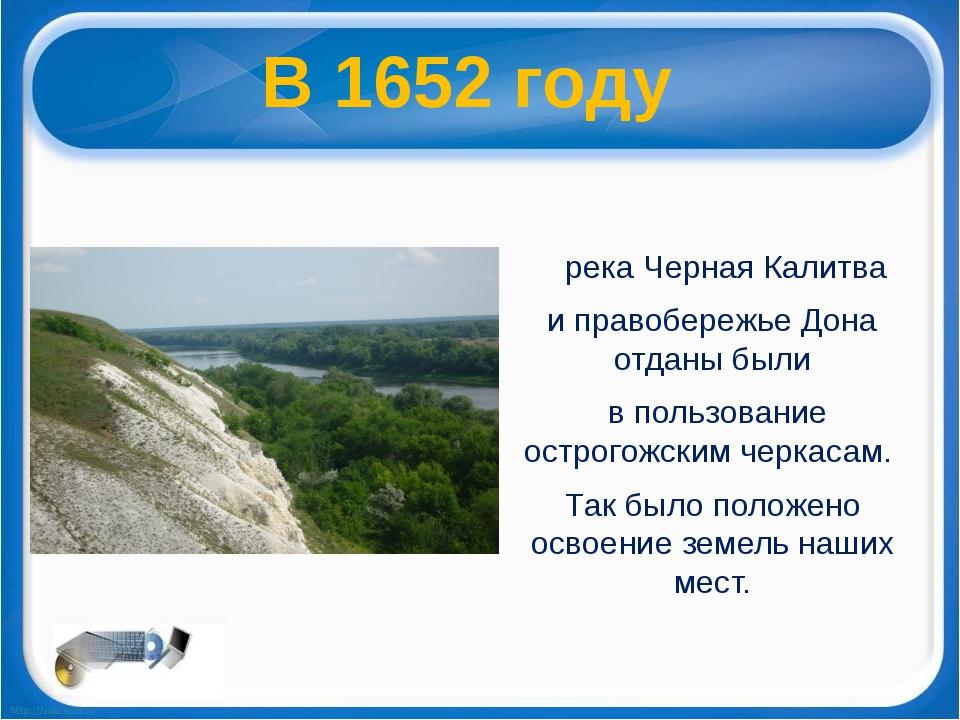 река Черная Калитва и правобережье Дона отданы были в пользование острогожск...