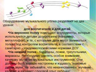 Оборудование музыкального уголка разделяют на два уровня: для воспитателя и д