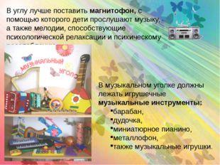 В музыкальном уголке должны лежать игрушечные музыкальные инструменты: бараба