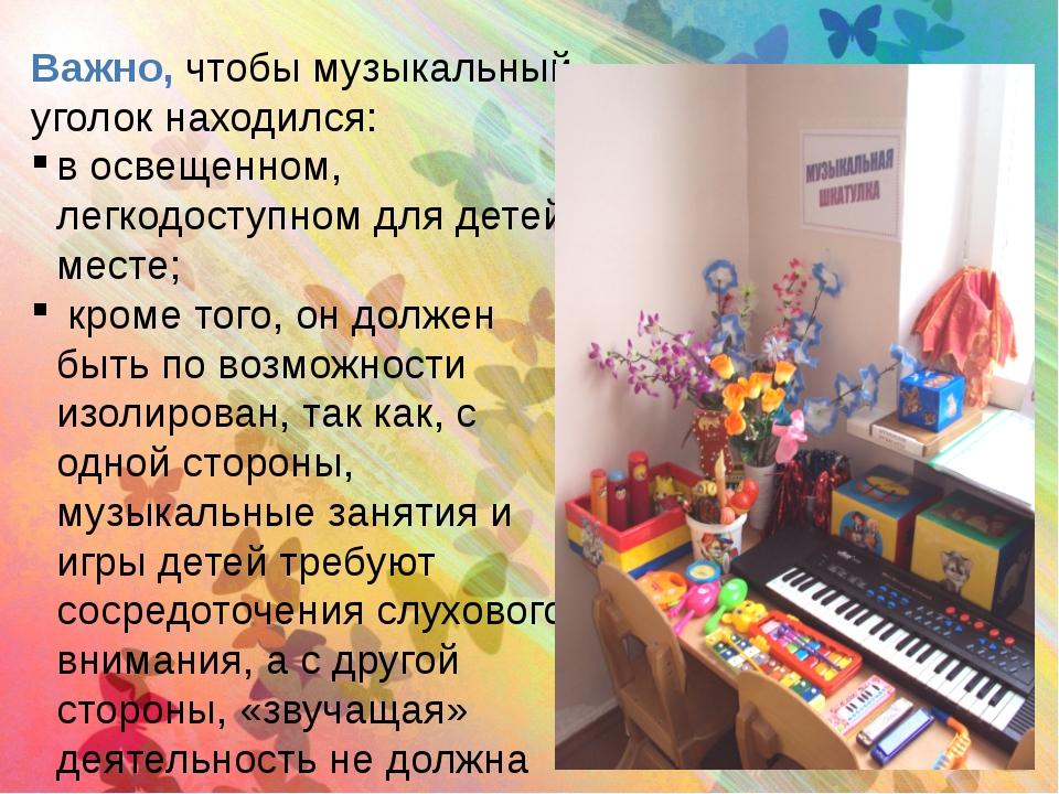 Важно, чтобы музыкальный уголок находился: в освещенном, легкодоступном для д...