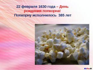 22 февраля 1630 года – День рождения попкорна! Попкорну исполнилось 385 лет