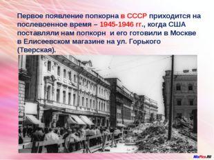 Первое появление попкорна в СССР приходится на послевоенное время – 1945-194