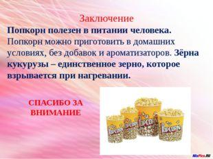 Заключение Попкорн полезен в питании человека. Попкорн можно приготовить в д