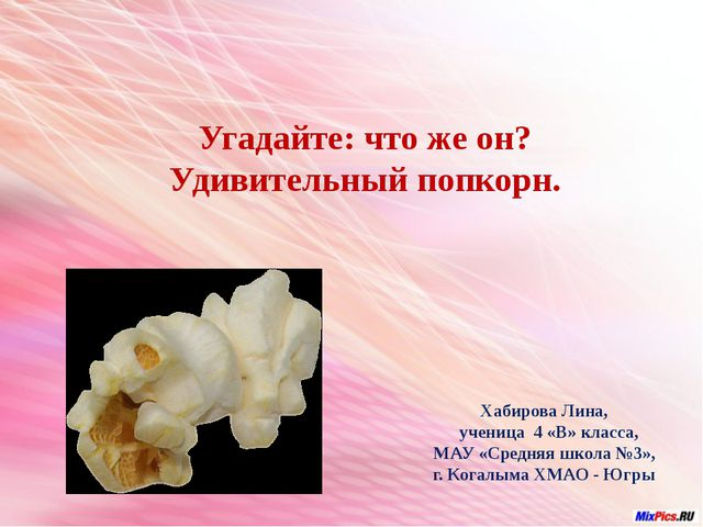 Угадайте: что же он? Удивительный попкорн. Хабирова Лина, ученица 4 «В» клас...