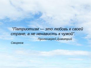 """""""Патриотизм — это любовь к своей стране, а не ненависть к чужой"""". Протоиере"""