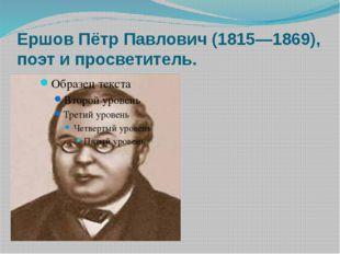 Ершов Пётр Павлович (1815—1869), поэт и просветитель.