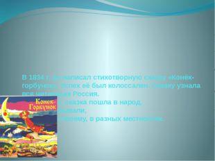В 1834 г. он написал стихотворную сказку «Конёк-горбунок». Успех её был колос