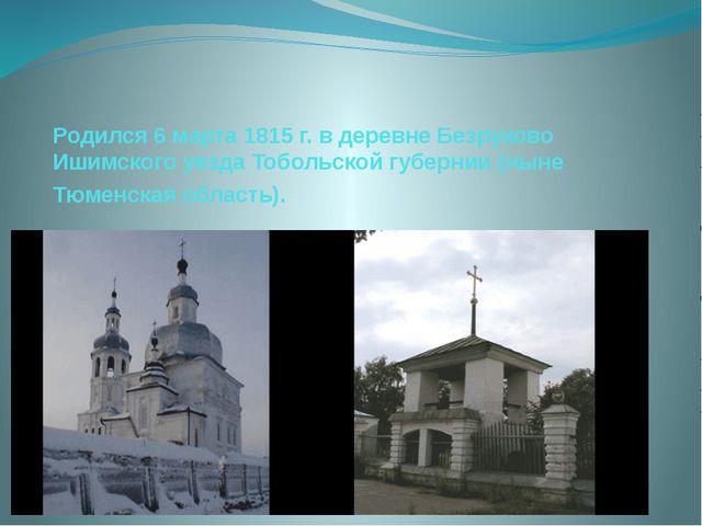 Родился 6 марта 1815 г. в деревне Безруково Ишимского уезда Тобольской губерн...