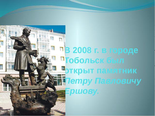 В 2008 г. в городе Тобольск был открыт памятник Петру Павловичу Ершову.