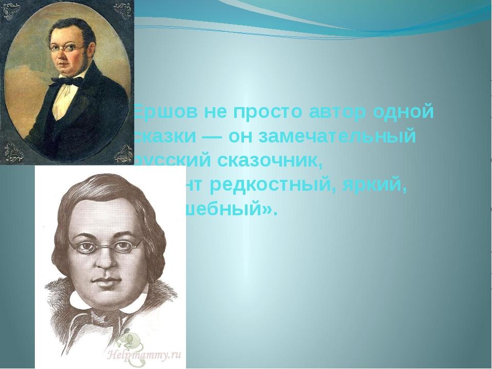 Ершов не просто автор одной сказки — он замечательный русский сказочник, тала...