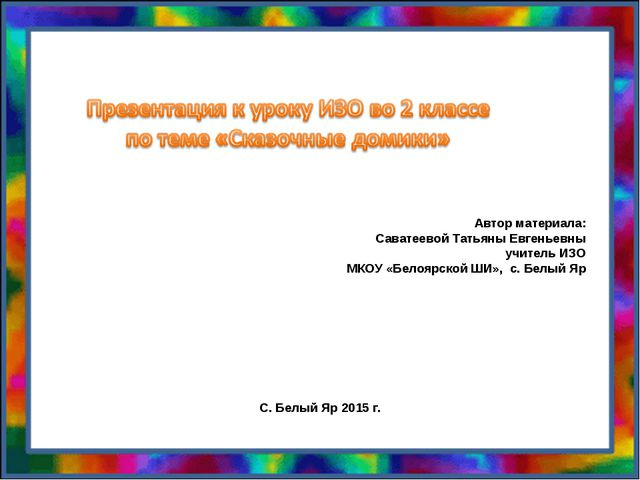 Автор материала: Саватеевой Татьяны Евгеньевны учитель ИЗО МКОУ «Белоярской Ш...