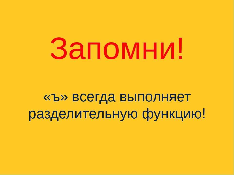 Запомни! «ъ» всегда выполняет разделительную функцию!