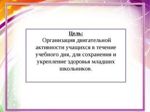 Цель: Организация двигательной активности учащихся в течение учебного дня, дл