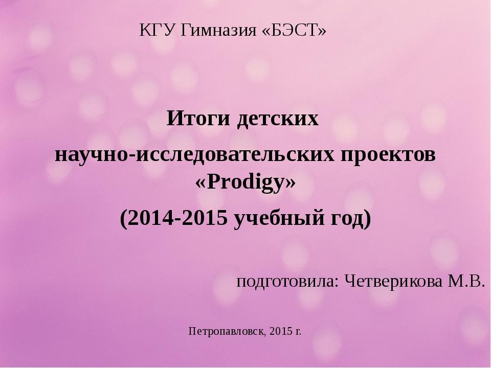 КГУ Гимназия «БЭСТ» Итоги детских научно-исследовательских проектов «Prodigy»...