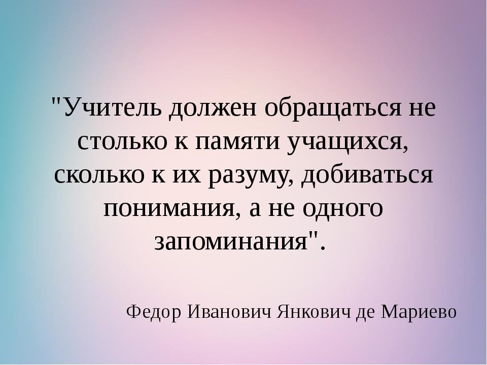 """""""Учитель должен обращаться не столько к памяти учащихся, сколько к их разуму,..."""