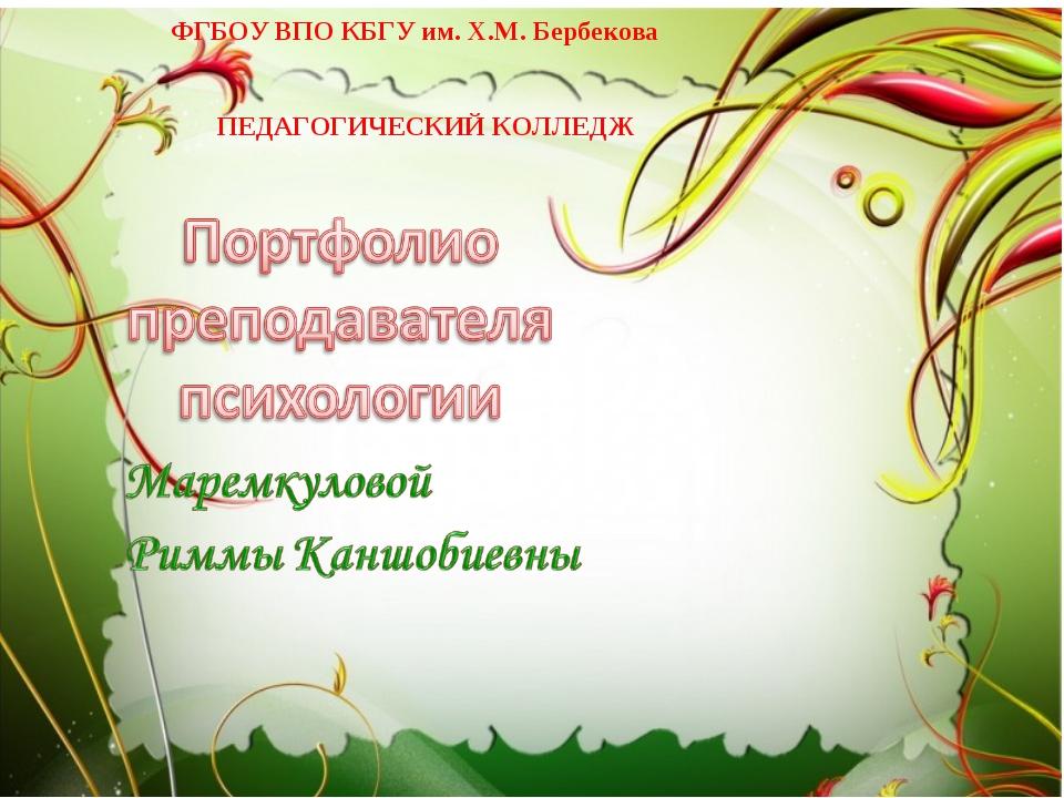 ФГБОУ ВПО КБГУ им. Х.М. Бербекова ПЕДАГОГИЧЕСКИЙ КОЛЛЕДЖ