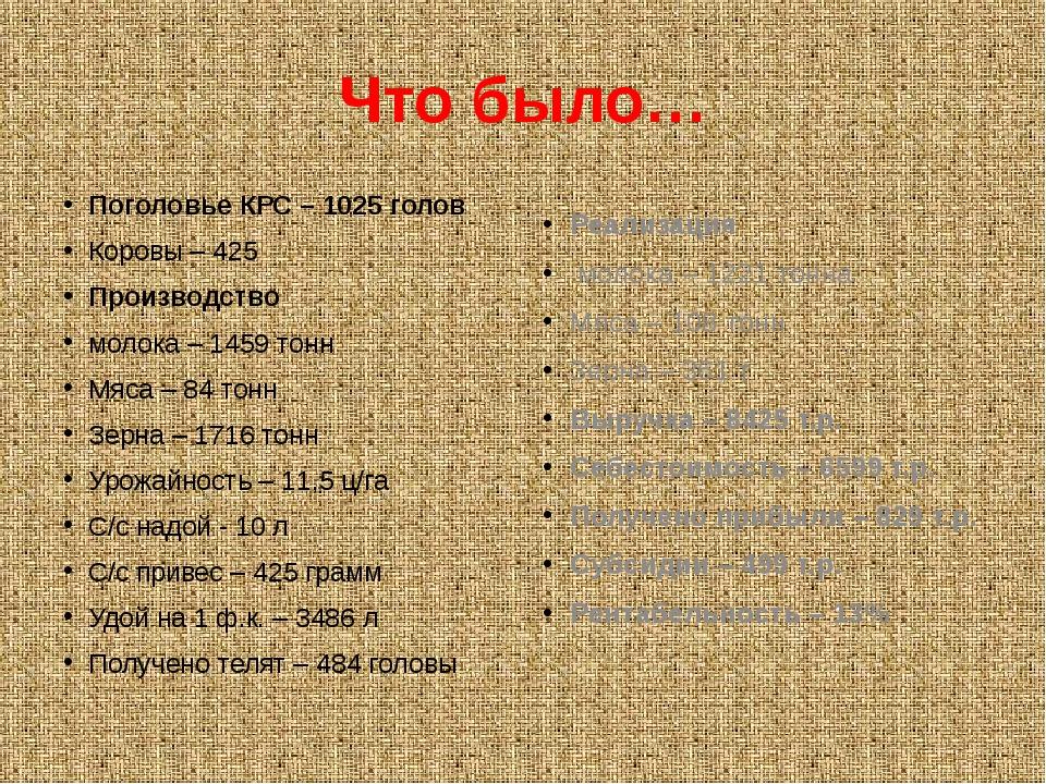 Что было… Поголовье КРС – 1025 голов Коровы – 425 Производство молока – 1459...