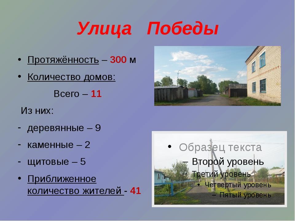 Улица Победы Протяжённость – 300 м Количество домов: Всего – 11 Из них: дерев...