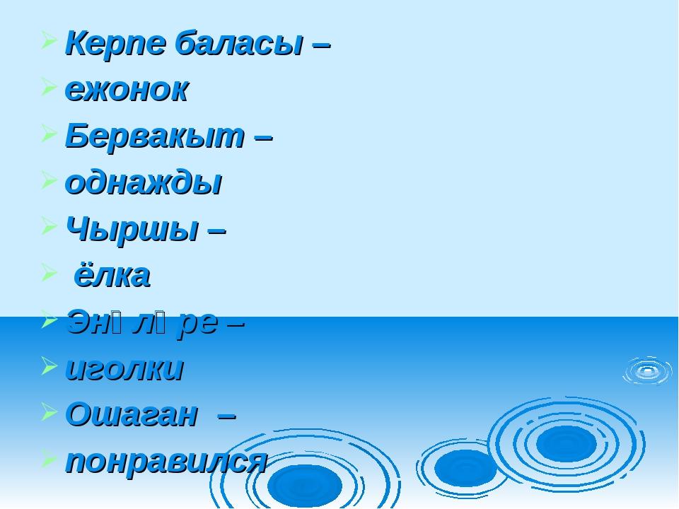 Керпе баласы – ежонок Бервакыт – однажды Чыршы – ёлка Энәләре – иголки Ошаган...