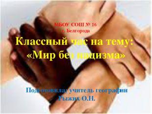 МБОУ СОШ № 16 г. Белгорода Классный час на тему: «Мир без нацизма» Подготовил