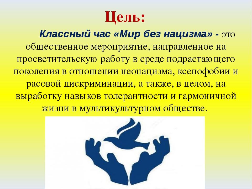 Цель: Классный час «Мир без нацизма» - это общественное мероприятие, направле...