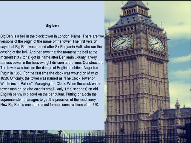 Big Ben Big Ben is a bell in the clock tower in London. Name. There are two...