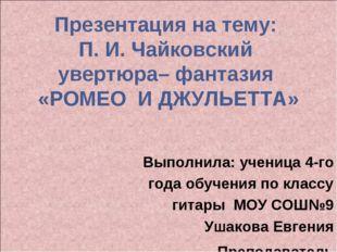 Презентация на тему: П. И. Чайковский увертюра– фантазия «РОМЕО И ДЖУЛЬЕТТА»