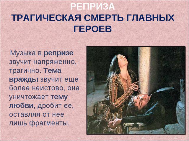 РЕПРИЗА ТРАГИЧЕСКАЯ СМЕРТЬ ГЛАВНЫХ ГЕРОЕВ Музыка в репризе звучит напряженно,...