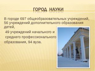 В городе 697 общеобразовательных учреждений, 56 учреждений дополнительного об