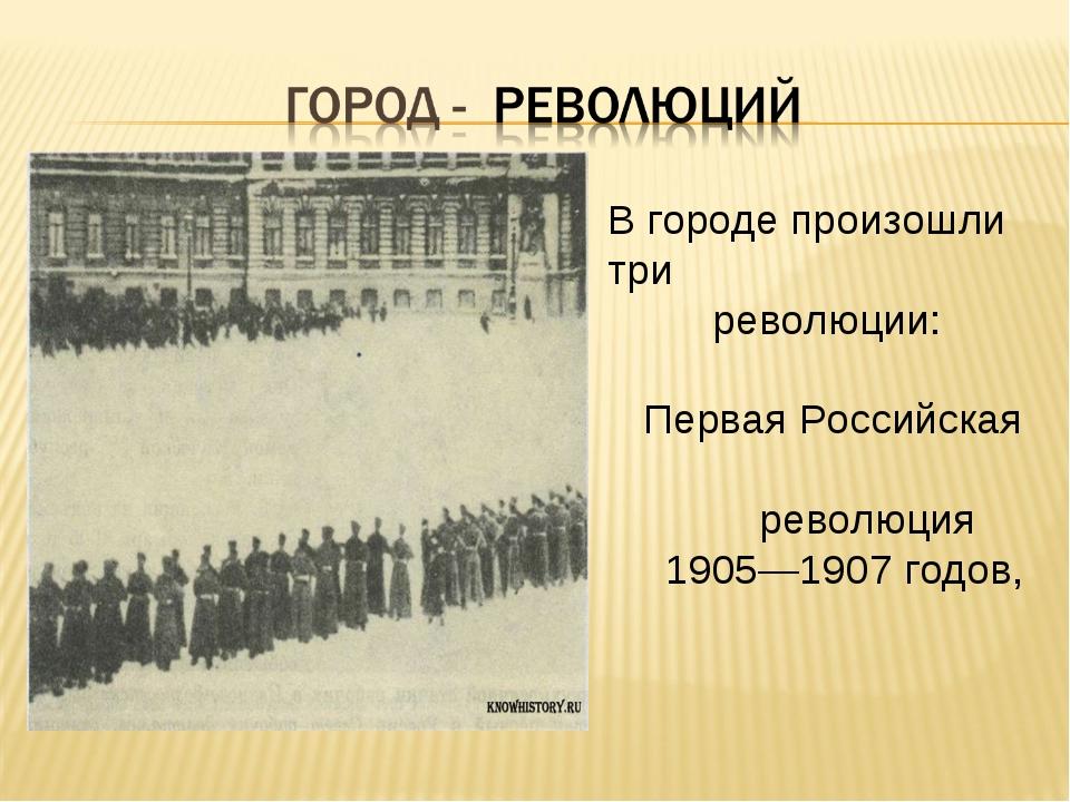 В городе произошли три революции: Первая Российская революция 1905—1907 годов,