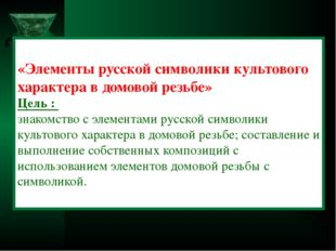«Элементы русской символики культового характера в домовой резьбе» Цель : зна