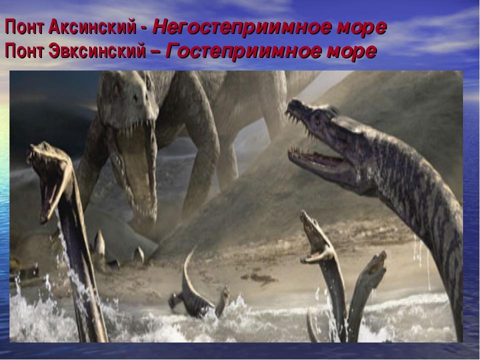 Понт Аксинский - Негостеприимное море Понт Эвксинский – Гостеприимное море
