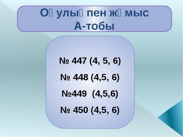 Оқулықпен жұмыс А-тобы № 447 (4, 5, 6) № 448 (4,5, 6) №449 (4,5,6) № 450 (4,5...