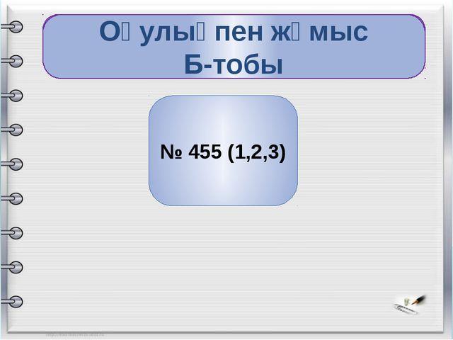 сергіту № 455 (1,2,3) Оқулықпен жұмыс Б-тобы