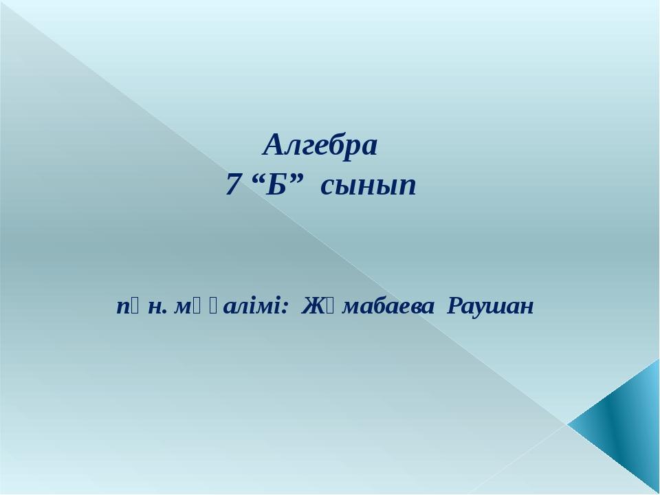 """Алгебра 7 """"Б"""" сынып пән. мұғалімі: Жұмабаева Раушан"""