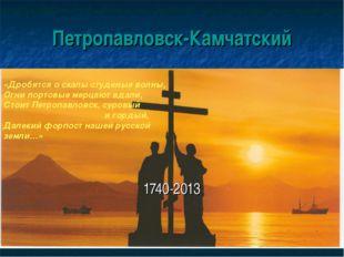 Петропавловск-Камчатский 1740-2013 «Дробятся о скалы студеные волны, Огни пор