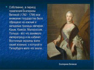 Собственно, в период правления Екатерины Великой (1762 - 1796) все внимание г