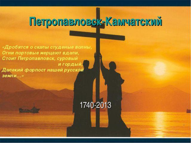 Петропавловск-Камчатский 1740-2013 «Дробятся о скалы студеные волны, Огни пор...