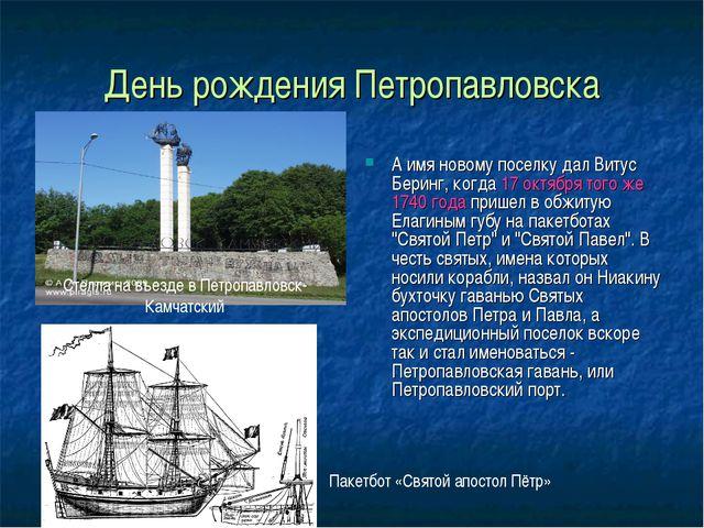 День рождения Петропавловска А имя новому поселку дал Витус Беринг, когда 17...