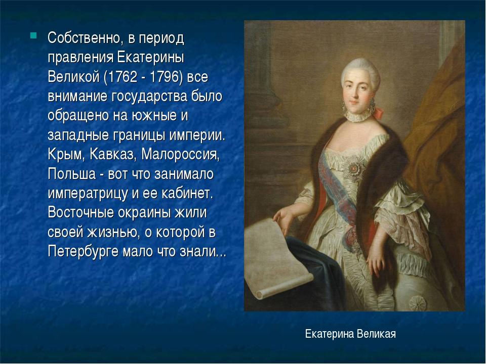 Собственно, в период правления Екатерины Великой (1762 - 1796) все внимание г...