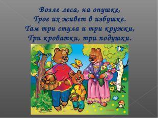 Возле леса, на опушке, Трое их живет в избушке. Там три стула и три кружки, Т