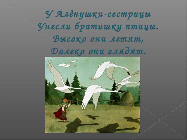 У Алёнушки-сестрицы Унесли братишку птицы. Высоко они летят, Далеко они глядят.
