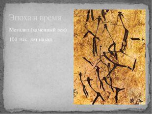 Мезолит (каменный век) 100 тыс. лет назад. Эпоха и время