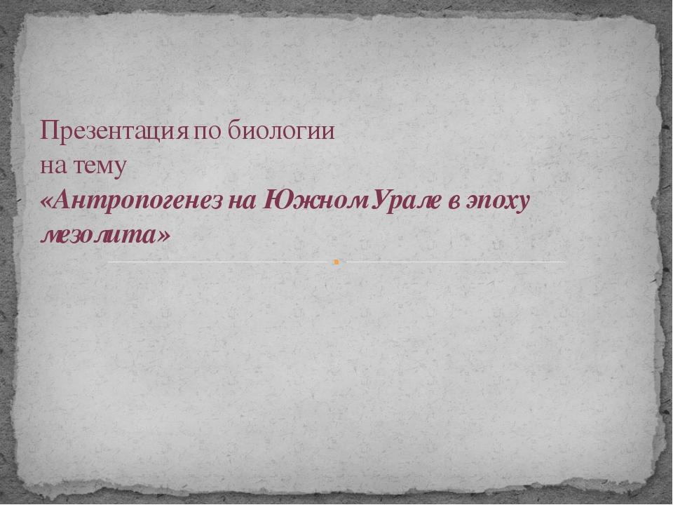 Презентация по биологии на тему «Антропогенез на Южном Урале в эпоху мезолита»