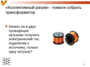 * «Коллективный разум» - помоги собрать трансформатор Можно ли в двух проводя