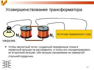 * Чтобы магнитный поток, созданный переменным током в первичной катушке не ра