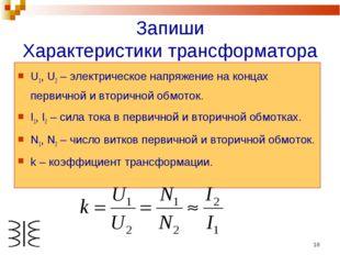 * Запиши Характеристики трансформатора U1, U2 – электрическое напряжение на к