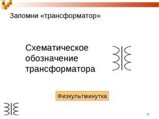 * Запомни «трансформатор» Схематическое обозначение трансформатора Физкультми